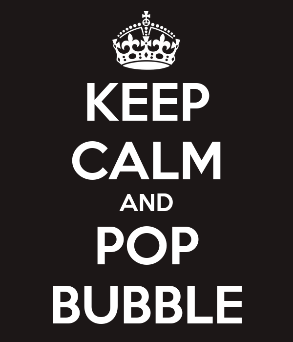 KEEP CALM AND POP BUBBLE