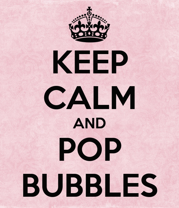 KEEP CALM AND POP BUBBLES
