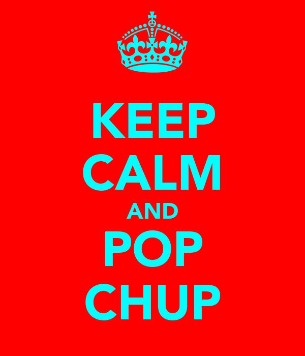 KEEP CALM AND POP CHUP