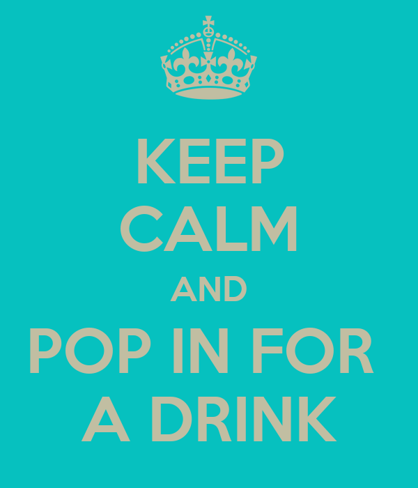 KEEP CALM AND POP IN FOR  A DRINK