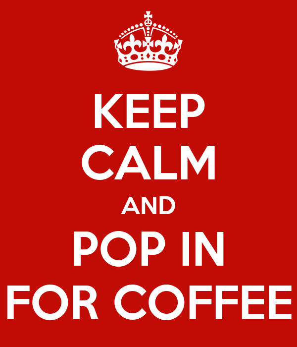 KEEP CALM AND POP IN FOR COFFEE