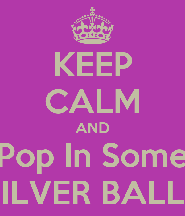 KEEP CALM AND Pop In Some SILVER BALLS