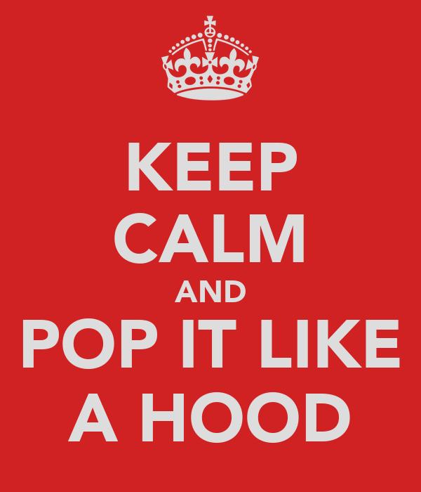 KEEP CALM AND POP IT LIKE A HOOD