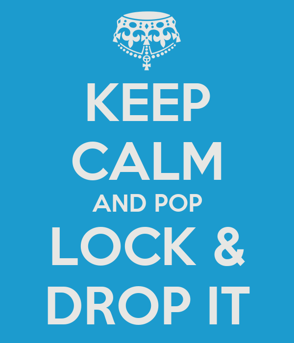 KEEP CALM AND POP LOCK & DROP IT