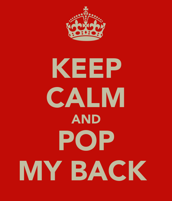 KEEP CALM AND POP MY BACK