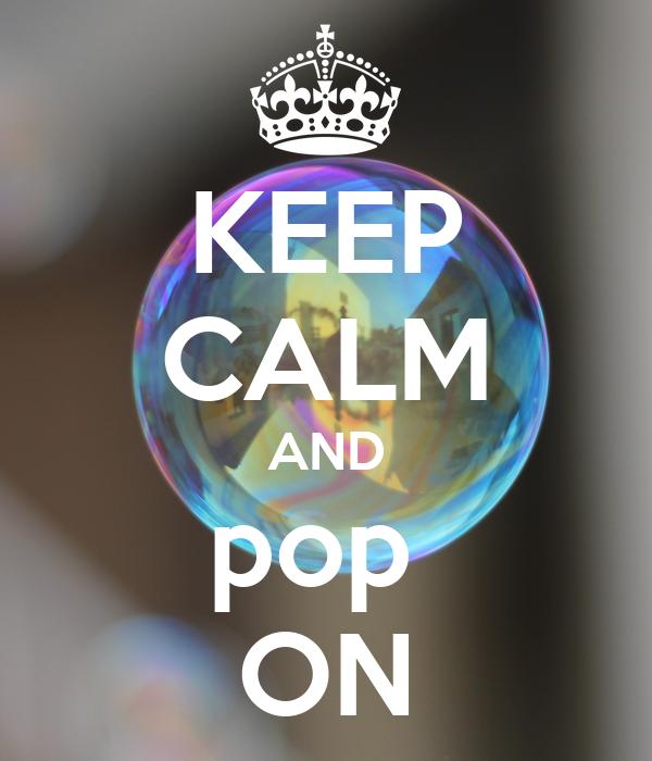 KEEP CALM AND pop  ON