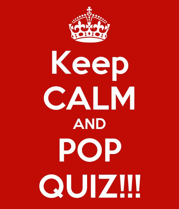 Keep CALM AND POP QUIZ!!!