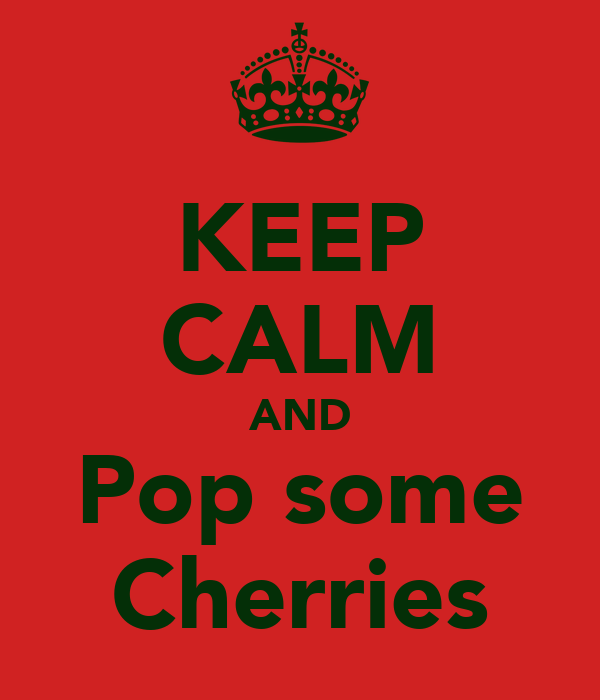 KEEP CALM AND Pop some Cherries