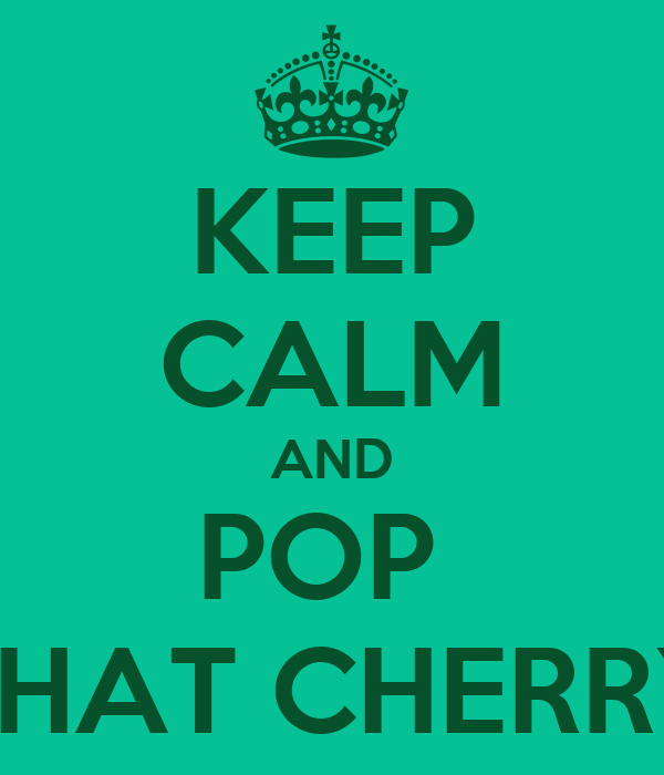 KEEP CALM AND POP  THAT CHERRY