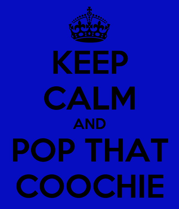 KEEP CALM AND POP THAT COOCHIE