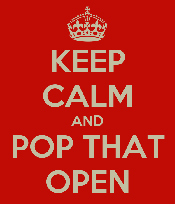KEEP CALM AND POP THAT OPEN