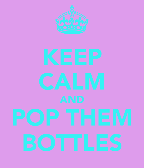 KEEP CALM AND POP THEM BOTTLES