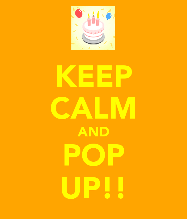 KEEP CALM AND POP UP!!