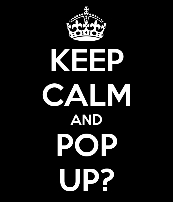 KEEP CALM AND POP UP?