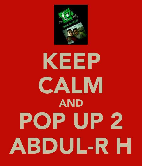 KEEP CALM AND POP UP 2 ABDUL-R H