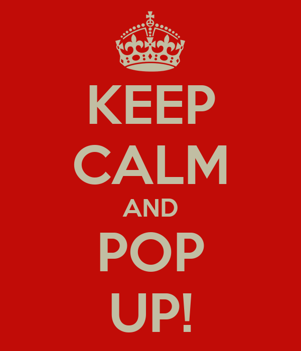 KEEP CALM AND POP UP!