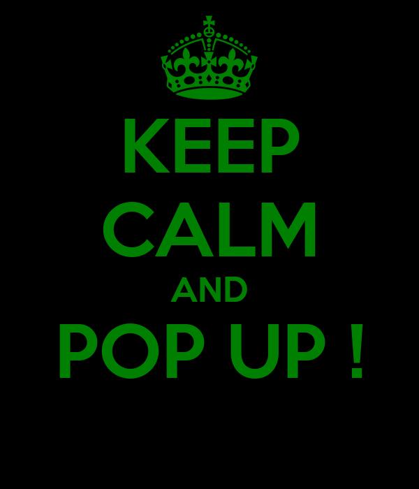 KEEP CALM AND POP UP !