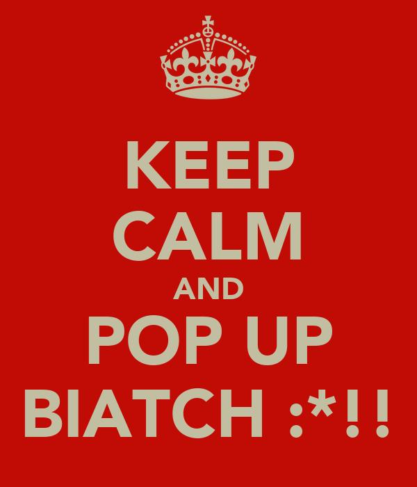 KEEP CALM AND POP UP BIATCH :*!!