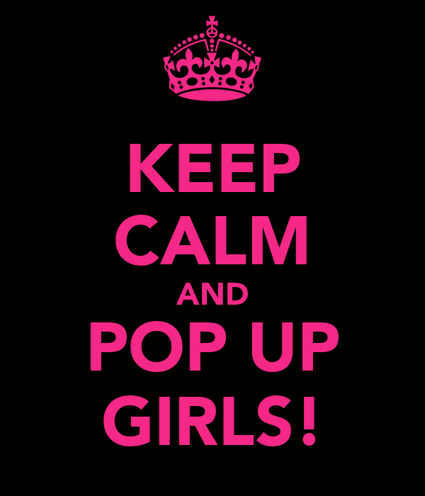 KEEP CALM AND POP UP GIRLS!