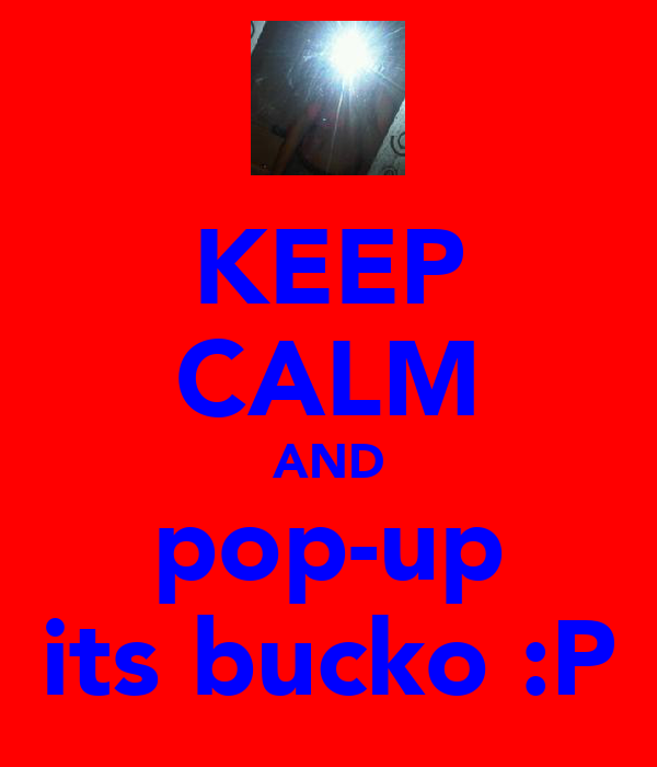 KEEP CALM AND pop-up its bucko :P