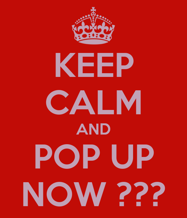 KEEP CALM AND POP UP NOW ???
