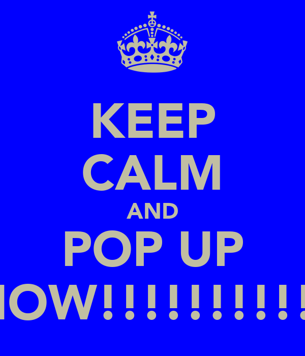KEEP CALM AND POP UP NOW!!!!!!!!!!!
