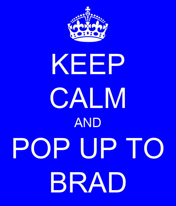 KEEP CALM AND POP UP TO BRAD