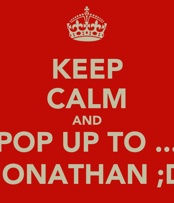 KEEP CALM AND POP UP TO ... JONATHAN ;D