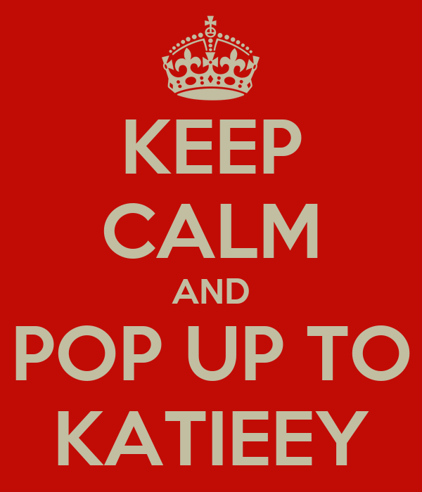 KEEP CALM AND POP UP TO KATIEEY