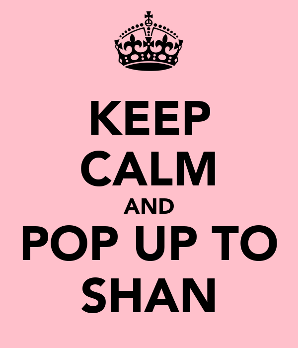 KEEP CALM AND POP UP TO SHAN