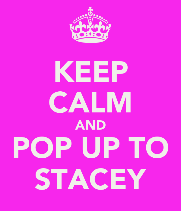 KEEP CALM AND POP UP TO STACEY