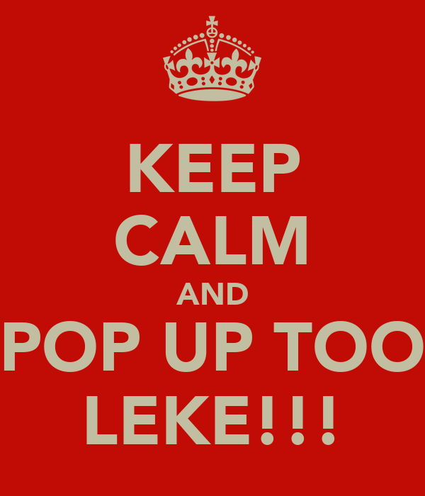 KEEP CALM AND POP UP TOO LEKE!!!