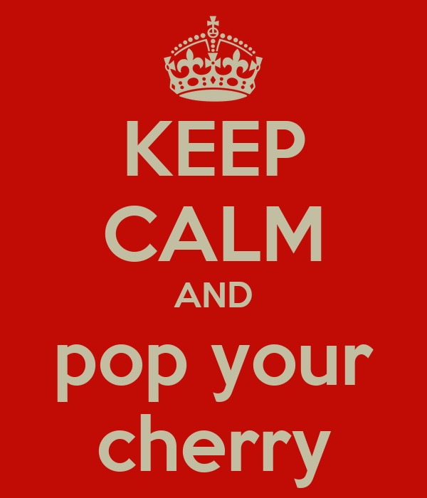 KEEP CALM AND pop your cherry