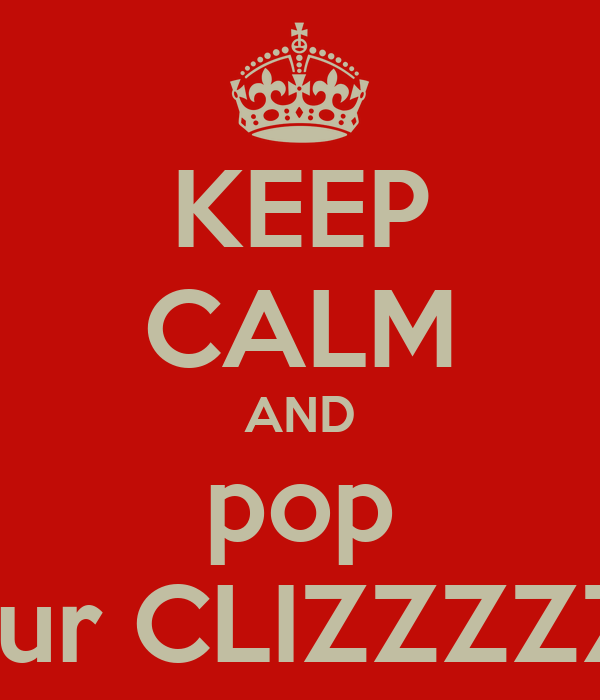 KEEP CALM AND pop your CLIZZZZZY