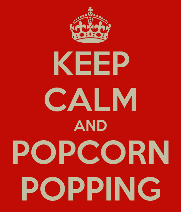 KEEP CALM AND POPCORN POPPING