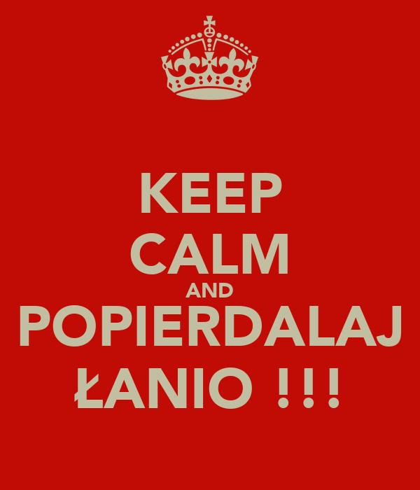 KEEP CALM AND POPIERDALAJ ŁANIO !!!