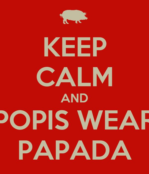 KEEP CALM AND POPIS WEAR PAPADA