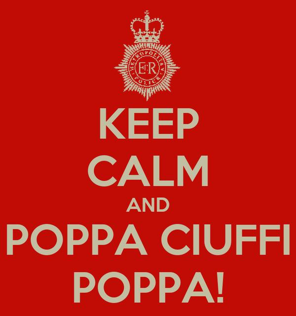 KEEP CALM AND POPPA CIUFFI POPPA!