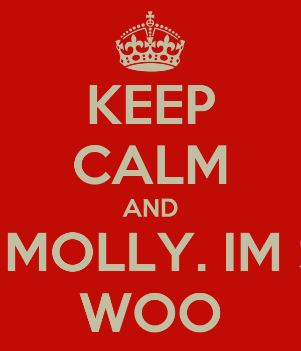 KEEP CALM AND POPPED A MOLLY. IM SWEATING WOO