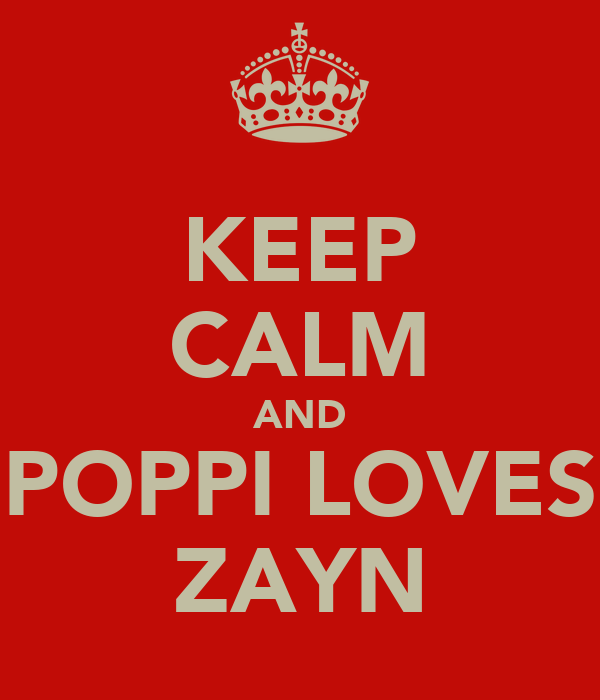 KEEP CALM AND POPPI LOVES ZAYN
