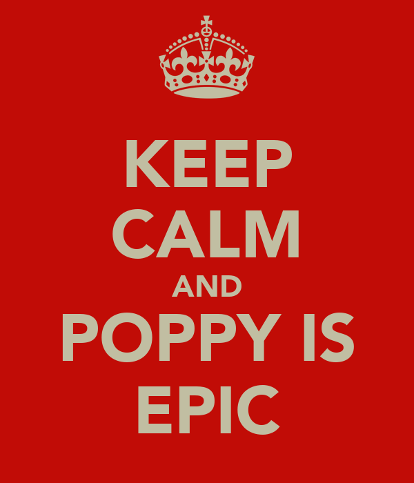 KEEP CALM AND POPPY IS EPIC