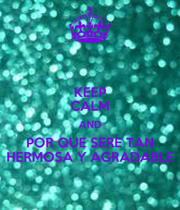 KEEP CALM AND POR QUE SERE TAN HERMOSA Y AGRADABLE