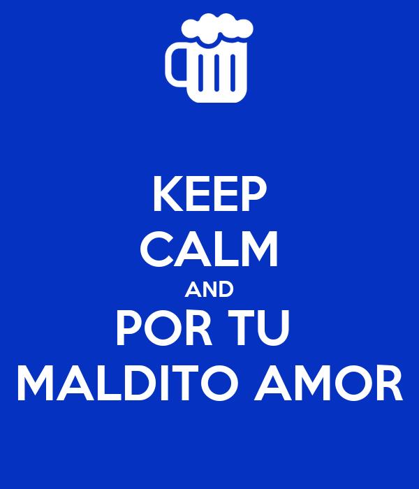 KEEP CALM AND POR TU  MALDITO AMOR