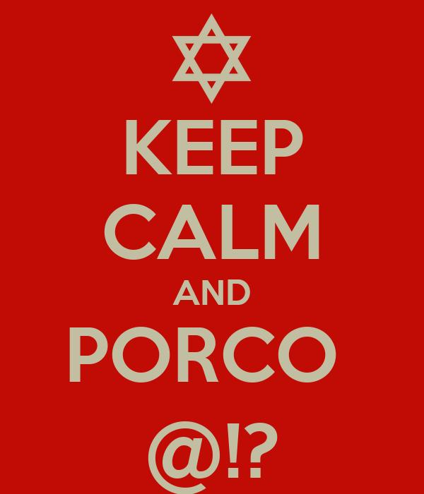 KEEP CALM AND PORCO  @!?