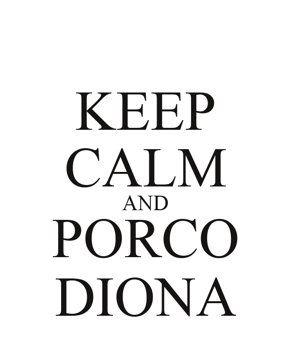 KEEP CALM AND PORCO DIONA