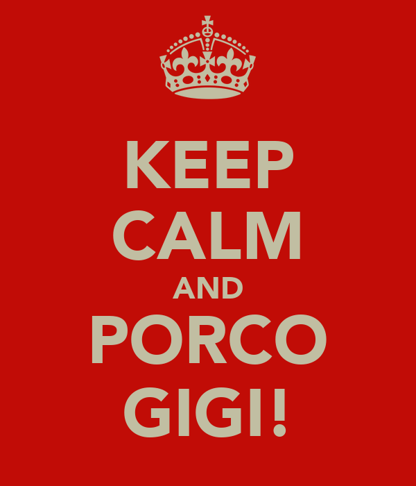 KEEP CALM AND PORCO GIGI!