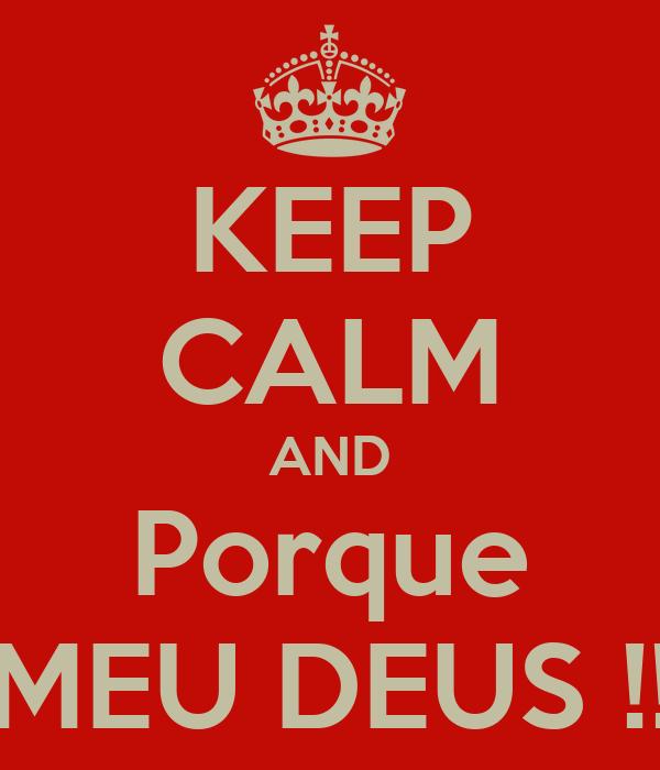 KEEP CALM AND Porque MEU DEUS !!