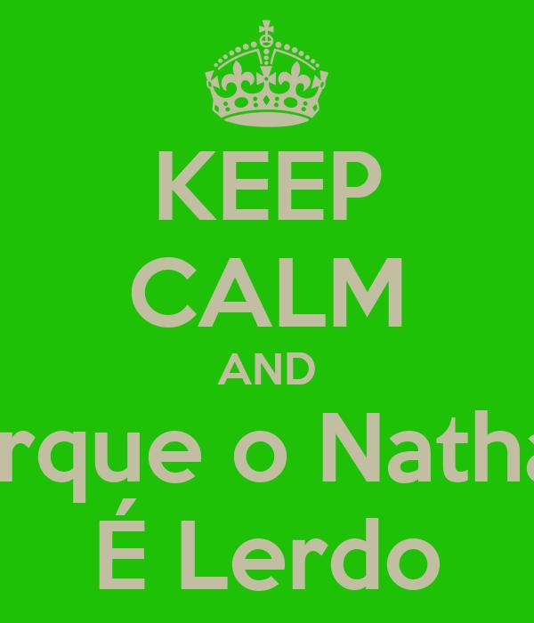 KEEP CALM AND Porque o Nathan  É Lerdo