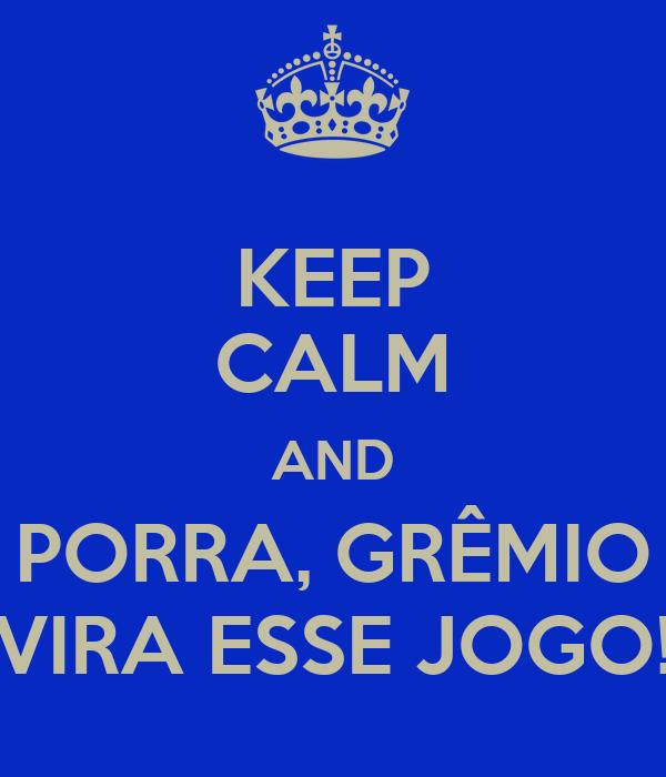 KEEP CALM AND PORRA, GRÊMIO VIRA ESSE JOGO!