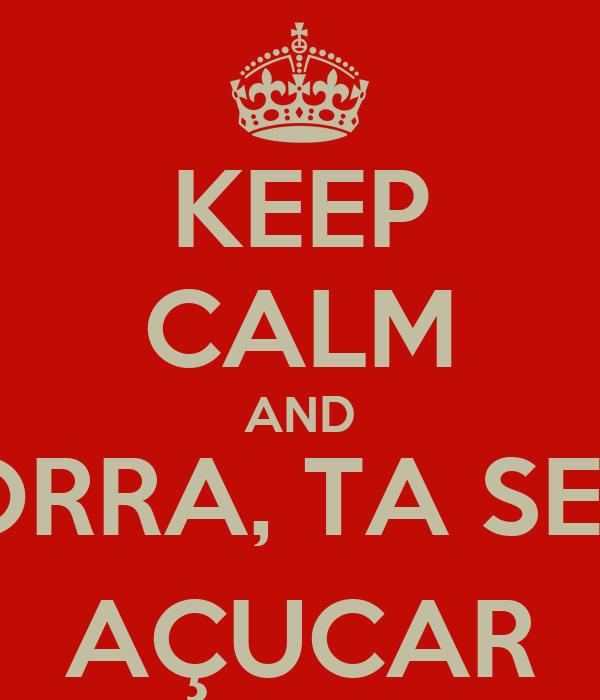 KEEP CALM AND PORRA, TA SEM  AÇUCAR